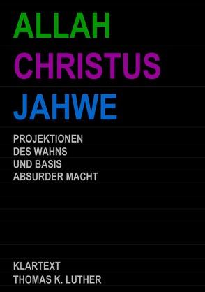 ALLAH CHRISTUS JAHWE – Projektionen des Wahns und Basis absurder Macht von Luther,  Thomas K.