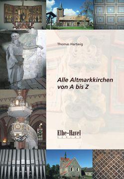 Alle Altmarkkirchen von A bis Z von Hartwig,  Thomas, Hellmuth,  Jörg, Warnstedt,  Steffan, Ziche,  Michael