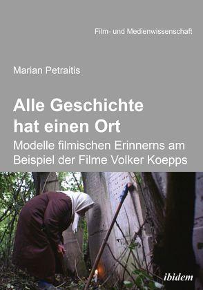 Alle Geschichte hat einen Ort: Modelle filmischen Erinnerns am Beispiel der Filme Volker Koepps von Petraitis,  Marian, Schenk,  Irmbert, Wulff,  Hans-Jürgen