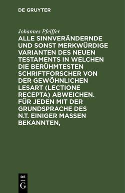 Alle sinnverändernde und sonst merkwürdige Varianten des Neuen Testaments in welchen die berühmtesten Schriftforscher von der Gewöhnlichen Lesart (lectione recepta) abweichen. Für jeden mit der Grundsprache des N.T. einiger Maßen Bekannten, von Pfeiffer,  Johannes