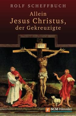 Allein Jesus Christus, der Gekreuzigte von Scheffbuch,  Rolf