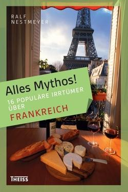 Alles Mythos! 16 populäre Irrtümer über Frankreich von Nestmeyer,  Ralf