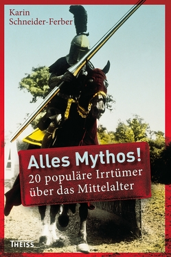 Alles Mythos! 20 populäre Irrtümer über das Mittelalter von Schneider-Ferber,  Karin