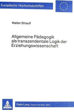 Allgemeine Pädagogik als transzendentale Logik der Erziehungswissenschaft von Strauss,  Walter