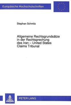 Allgemeine Rechtsgrundsätze in der Rechtsprechung des Iran – United States Claims Tribunal von Schmitz,  Stephan