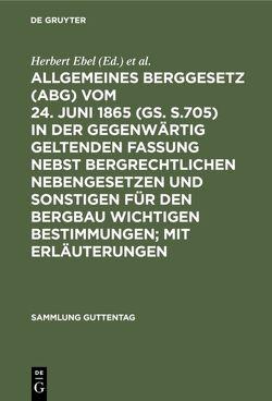 Allgemeines Berggesetz : (ABG) ; vom 24. Juni 1865 (GS. S.705) in der gegenwärtig geltenden Fassung ; nebst bergrechtlichen Nebengesetzen und sonstigen für den Bergbau wichtigen Bestimmungen ; mit Erläuterungen von Ebel,  Herbert, Weller,  Herbert