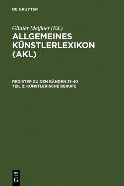 Allgemeines Künstlerlexikon (AKL). Register zu den Bänden 31-40 / Künstlerische Berufe von Beyer,  Andreas, Meißner,  Günter, Savoy,  Bénédicte, Tegethoff,  Wolf