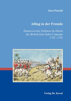 Alltag in der Fremde – Hannoversche Soldaten im Dienst der British East India Company 1782–1791 von Petzold,  Sara