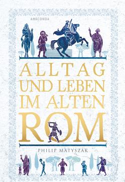 Alltag und Leben im Alten Rom von Matyszak,  Philip