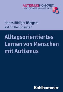 Alltagsorientiertes Lernen von Menschen mit Autismus von Bernard-Opitz,  Vera, Rentmeister,  Katrin, Röttgers,  Hanns Rüdiger