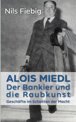 Alois Miedl. Der Bankier und die Raubkunst von Fiebig,  Nils