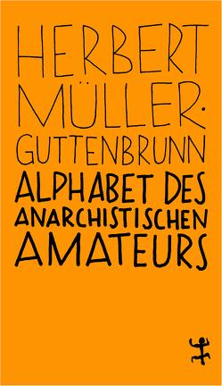 Alphabet des anarchistischen Amateurs von Müller-Guttenbrunn,  Herbert, Müller-Kampel,  Beatrix