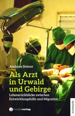 Als Arzt in Urwald und Gebirge von Steiner,  Andreas