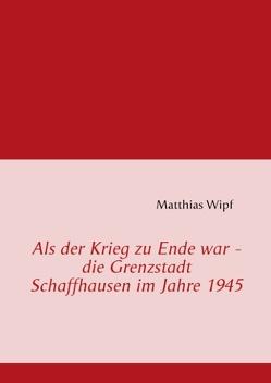 Als der Krieg zu Ende war – die Grenzstadt Schaffhausen im Jahre 1945 von Wipf,  Matthias