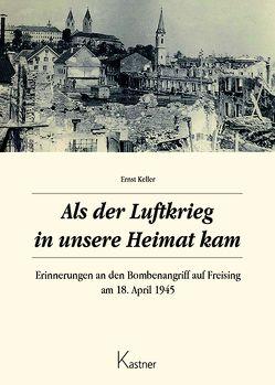 Als der Luftkrieg in unsere Heimat kam von Keller,  Ernst
