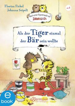 Als der Tiger einmal der Bär sein wollte von Fickel,  Florian, Seipelt,  Johanna