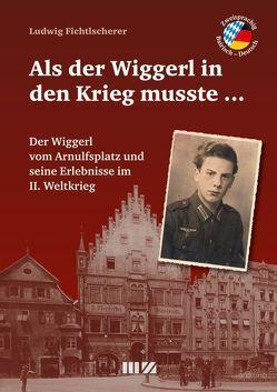 Als der Wiggerl in den Krieg musste … von Fichtlscherer,  Ludwig