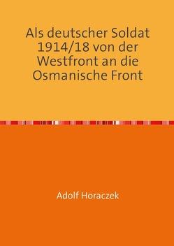 Als deutscher Soldat 1914/18 von der Westfront an die Osmanische Front von Horaczek,  Adolf