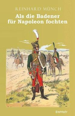 Als die Badener für Napoleon fochten von Münch,  Dr. Reinhard