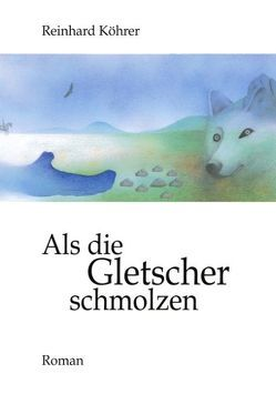 Als die Gletscher schmolzen von Köhrer,  Reinhard