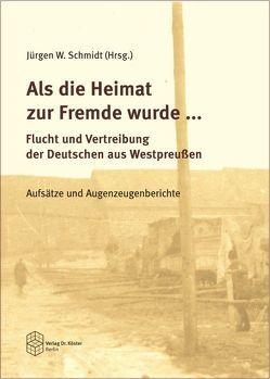 Als die Heimat zur Fremde wurde … Flucht und Vertreibung der Deutschen aus Westpreussen von Oberdörfer,  Lutz, Schmidt,  Jürgen W., Stickler,  Matthias