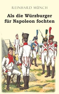 Als die Würzburger für Napoleon fochten von Münch,  Dr. Reinhard
