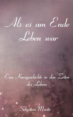Als es am Ende Leben war von Moritz,  Sebastian