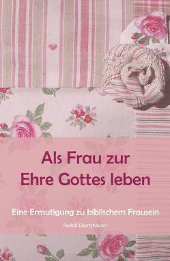 Als Frau zur Ehre Gottes leben von Ebertshäuser,  Rudolf