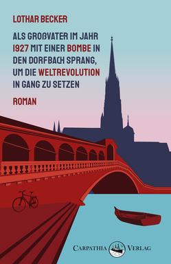 Als Großvater im Jahr 1927 mit einer Bombe in den Dorfbach sprang, um die Weltrevolution in Gang zu setzen von Becker,  Lothar