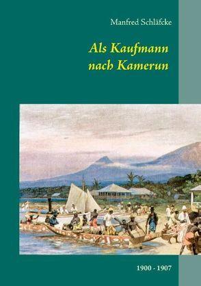 Als Kaufmann nach Kamerun – Viktoria (Limbe) und Kribi von Schläfcke,  Manfred