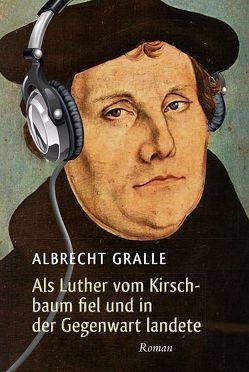 Als Luther vom Kirschbaum fiel und in der Gegenwart landete von Gralle,  Albrecht