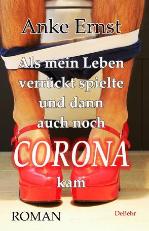 Als mein Leben verrückt spielte und dann auch noch Corona kam – Roman von Ernst,  Anke