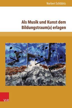 Als Musik und Kunst dem Bildungstraum(a) erlagen von Schläbitz,  Norbert