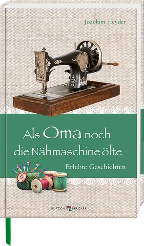 Als Oma noch die Nähmaschine ölte von Heyder,  Joachim