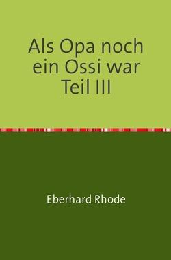 Als Opa noch ein Ossi war Teil III von Rhode,  Eberhard