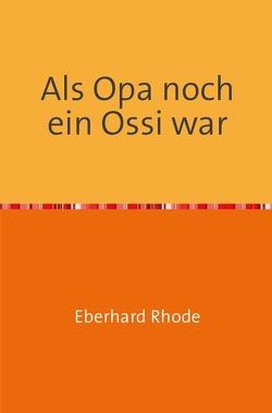 Als Opa noch ein Ossi war von Rhode,  Eberhard