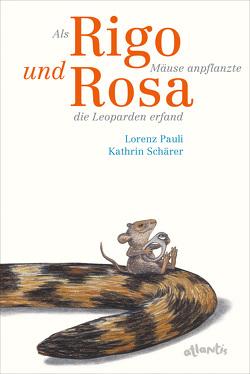 Als Rigo Mäuse anpflanzte und Rosa die Leoparden erfand von Pauli,  Lorenz, Schärer,  Kathrin