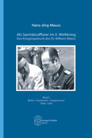 Als Sanitätsoffizier im II. Weltkrieg – Das Kriegstagebuch des Dr. Wilhelm Mauss von Mauss,  Hans J