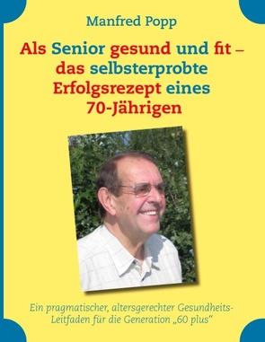 Als Senior gesund und fit – das selbst erprobte Erfolgsrezept eines 70-Jährigen! von Popp,  Manfred