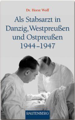 Als Stabsarzt in Danzig, Westpreußen und Ostpreußen 1944-1947 von Wolf,  Dr. Horst