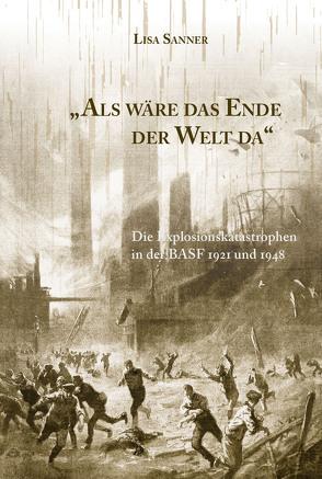 Als wäre das Ende der Welt da. Die Explosionskatastrophen in der BASF 1921 und 1948 von Sanner,  Lisa