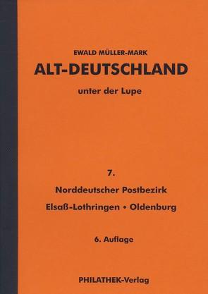 Altdeutschland unter der Lupe: Teil Norddeutscher Postbezirk (NDP), Elsaß-Lothringen, Oldenburg von Müller-Mark,  Ewald