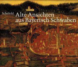 Alte Ansichten aus Bayerisch Schwaben. Gesamtkatalog der Veduten von Frei,  Hans, Schefold,  Max