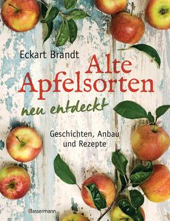 Alte Apfelsorten neu entdeckt – Eckart Brandts großes Apfelbuch von Brandt,  Eckart
