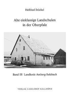 Alte einklassige Landschulen in der Oberpfalz von Stöckel,  Helfried