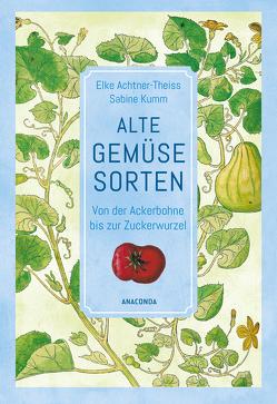 Alte Gemüsesorten – Von der Ackerbohne bis zur Zuckerwurzel von Achtner-Theiss,  Elke, Kumm,  Sabine