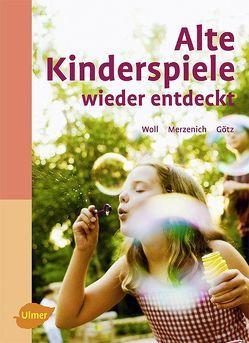 Alte Kinderspiele wieder entdeckt von Götz,  Theo, Merzenich,  Margret, Woll,  Johanna
