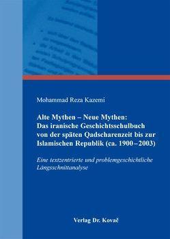 Alte Mythen – Neue Mythen: Das iranische Geschichtsschulbuch von der späten Qadscharenzeit bis zur Islamischen Republik (ca. 1900-2003) von Kazemi,  Mohammad Reza