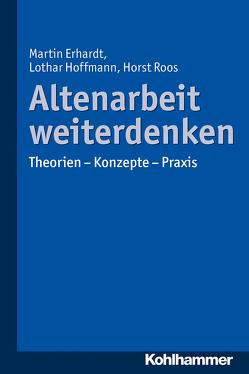 Altenarbeit weiterdenken von Erhardt,  Martin, Hoffmann,  Lothar, Roos,  Horst
