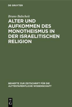 Alter und Aufkommen des Monotheismus in der israelitischen Religion von Balscheit,  Bruno
